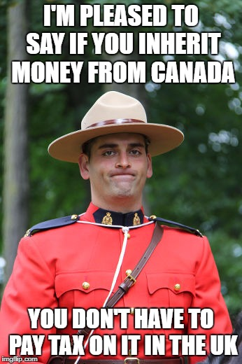 I'm pleased to say if you inherit money from Canada You don't have to pay tax on it in the UK