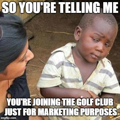 Imput tax 3rd World Sceptical Child So You're telling me You're Joining the golf club just for marketing purposes