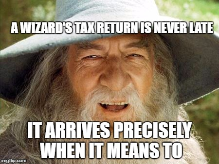 Gandalf meme A wizard's tax return is never late It arrives precisely when it means to