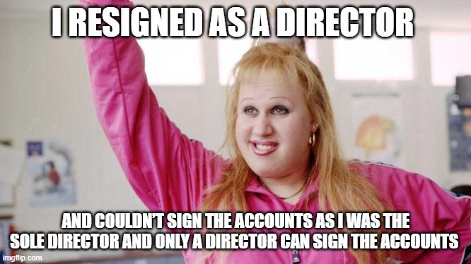 Vicky Pollard •I resigned as a director and couldn't sign the accounts as I was the sole director and only a director can sign the accounts